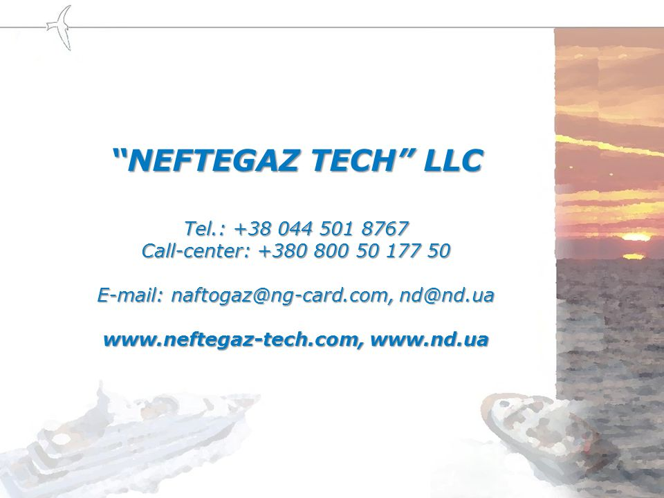 NEFTEGAZ TECH LLC Tel.: +38 044 501 8767 Call-center: +380 800 50 177 50 E-mail: naftogaz@ng-card.com, nd@nd.ua www.neftegaz-tech.com, www.nd.ua