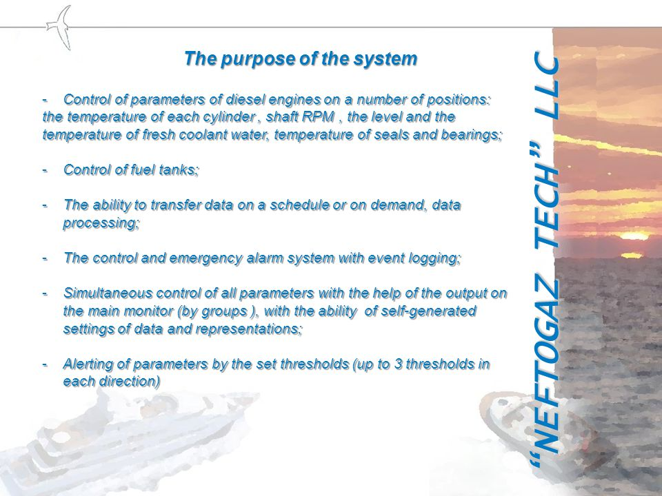 The purpose of the system -Control of operating parameters of the board generator set (frequency and voltage); -Video monitoring of service areas and danger zones, automatic video recording in problem areas; -Ability of communication with the navigation system or own GPS- navigation system for analysis of work of the ship propulsion system (in accordance with the tasks performed by the ships); -The system uses own solutions of the company, protected by patents NEFTOGAZ TECH LLC