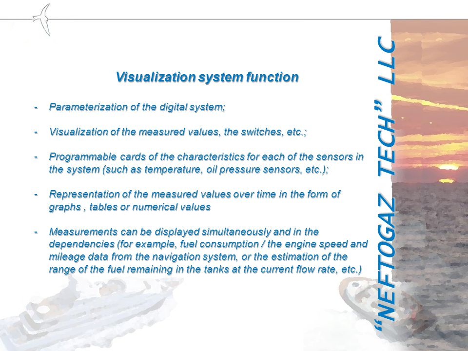 Visualization system function Visualization system function -Parameterization of the digital system; -Visualization of the measured values, the switches, etc.; -Programmable cards of the characteristics for each of the sensors in the system (such as temperature, oil pressure sensors, etc.); -Representation of the measured values ​​ over time in the form of graphs, tables or numerical values -Measurements can be displayed simultaneously and in the dependencies (for example, fuel consumption / the engine speed and mileage data from the navigation system, or the estimation of the range of the fuel remaining in the tanks at the current flow rate, etc.) NEFTOGAZ TECH LLC