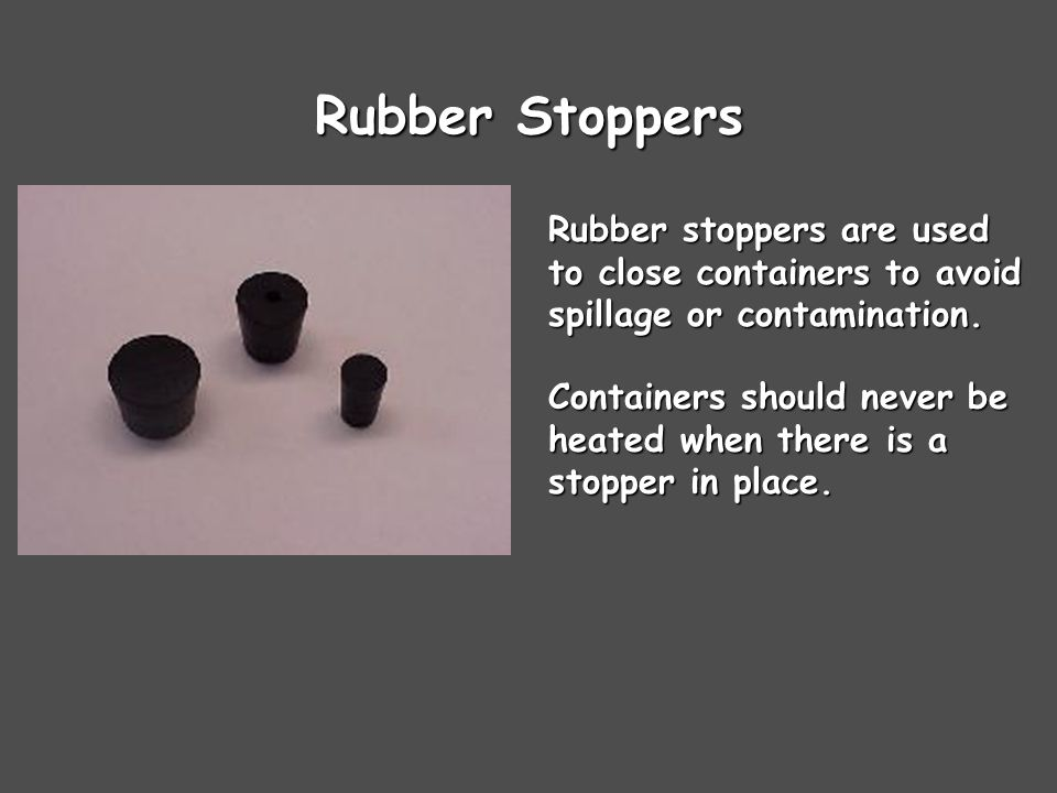 Rubber Stoppers Rubber stoppers are used to close containers to avoid spillage or contamination. Containers should never be heated when there is a sto