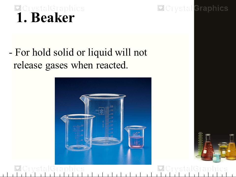 1. Beaker - For hold solid or liquid will not release gases when reacted.