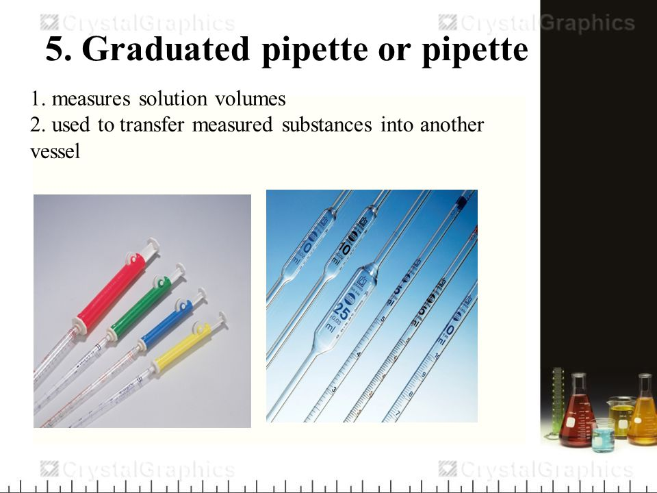 6. pipette - used to transfer measured substances into another vessel