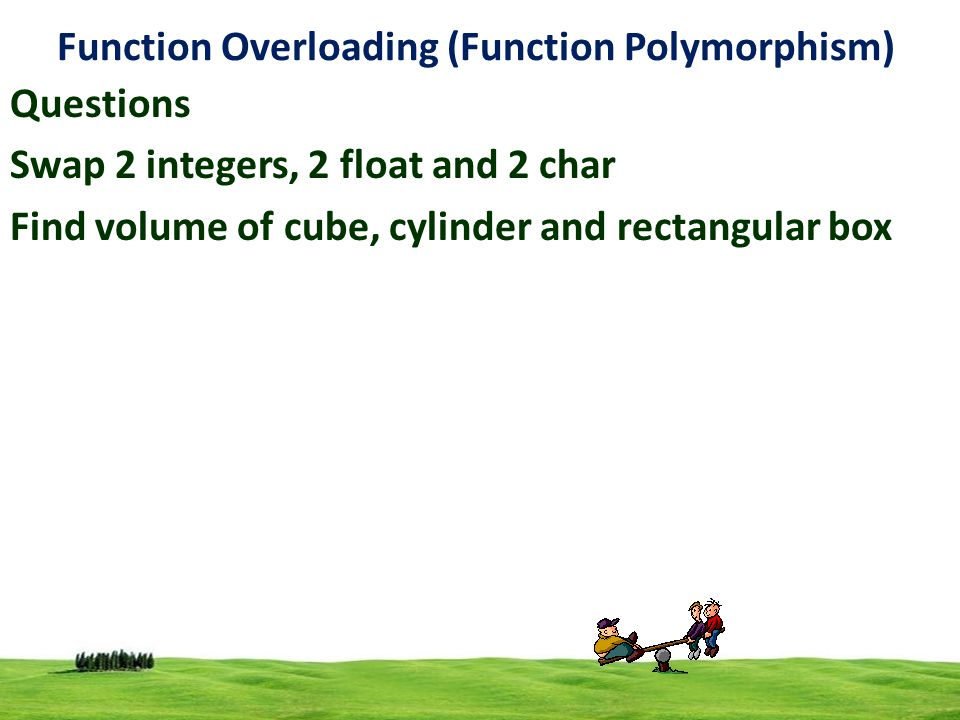 5 Function Overloading (Function Polymorphism) Volume Cube  s*s*s Cylinder  3.14*r*r*h Rectangular box  l*b*h