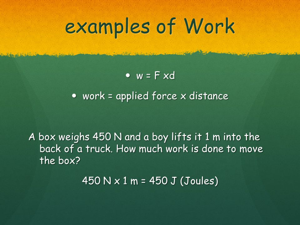 examples of Work w = F xd w = F xd work = applied force x distance work = applied force x distance A box weighs 450 N and a boy lifts it 1 m into the back of a truck.