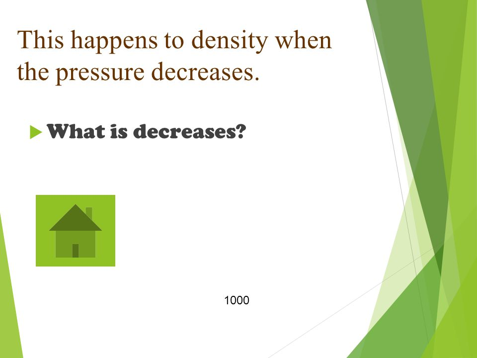 This happens to density when the pressure decreases.  What is decreases 1000