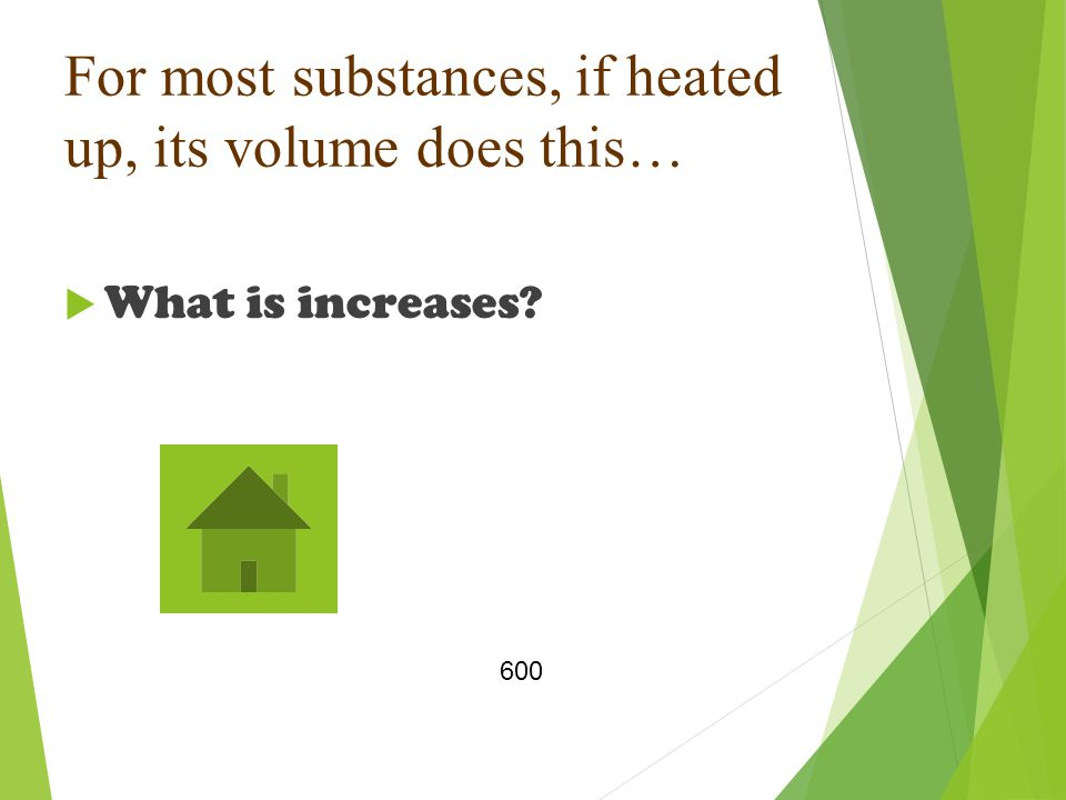 For most substances, if heated up, its volume does this…  What is increases 600