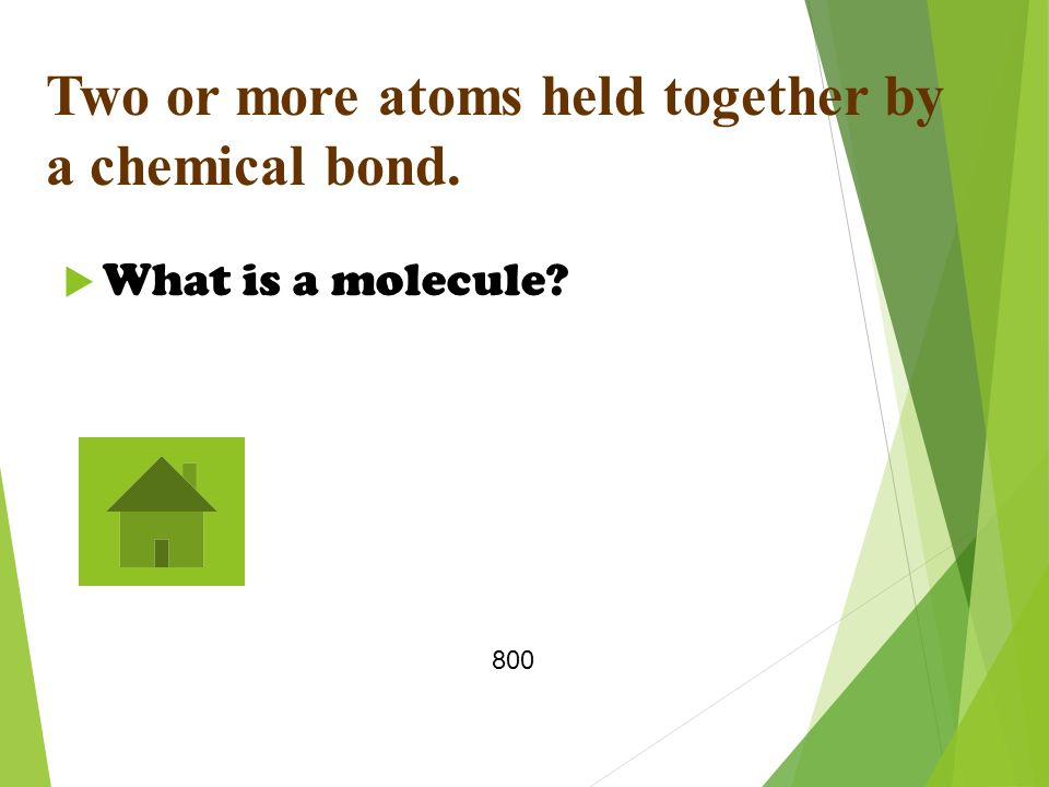Two or more atoms held together by a chemical bond.  What is a molecule 800