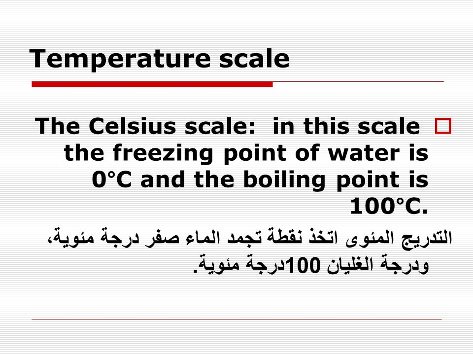 Temperature scale  The Celsius scale: in this scale the freezing point of water is 0°C and the boiling point is 100°C. التدريج المئوى اتخذ نقطة تجمد
