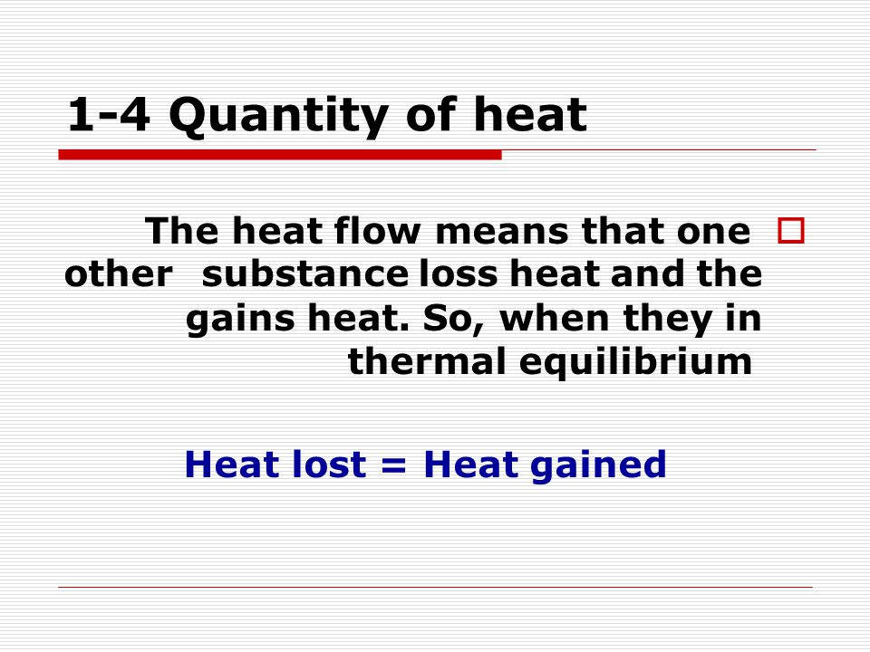 1-4 Quantity of heat  The heat flow means that one substance loss heat and the other gains heat. So, when they in thermal equilibrium Heat lost = Hea