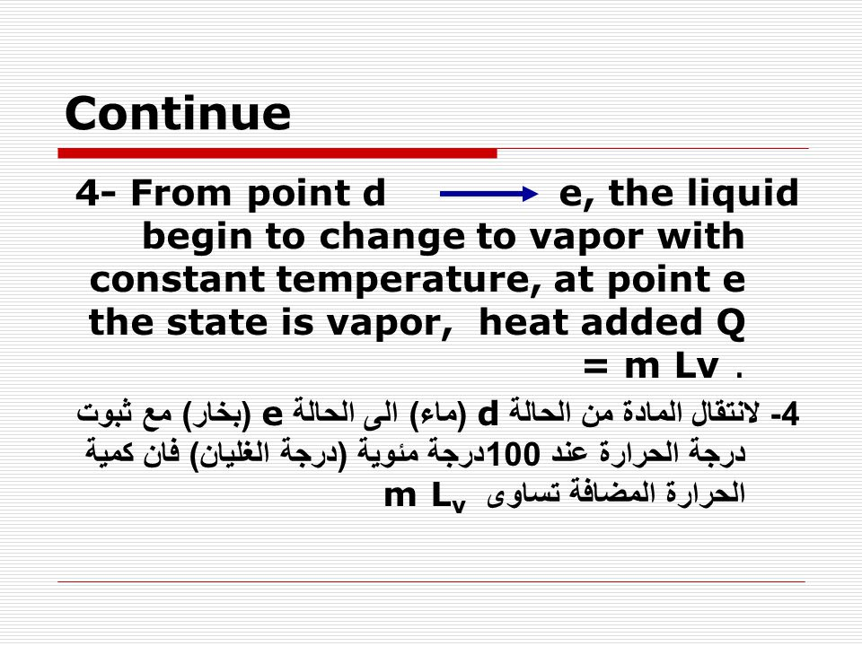 Continue 4- From point d e, the liquid begin to change to vapor with constant temperature, at point e the state is vapor, heat added Q = m Lv. 4- لانت