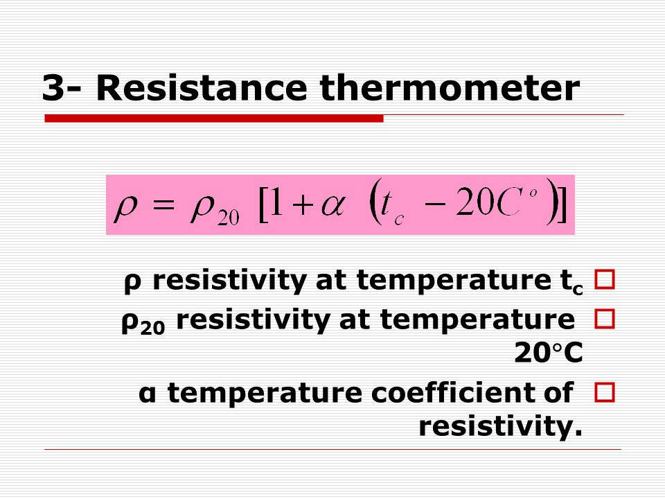 3- Resistance thermometer  ρ resistivity at temperature t c  ρ 20 resistivity at temperature 20C  α temperature coefficient of resistivity.