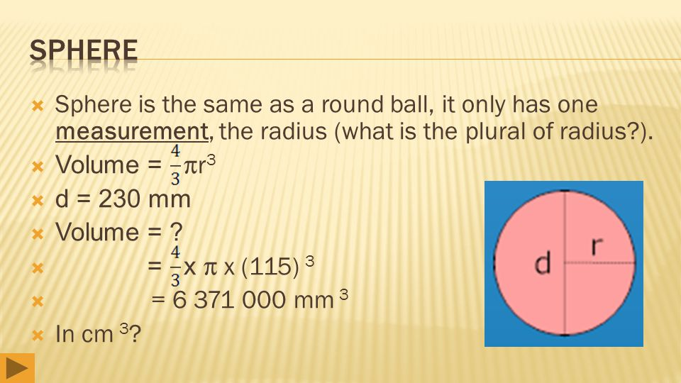 Sphere is the same as a round ball, it only has one measurement, the radius (what is the plural of radius?).  Volume = r 3  d = 230 mm  Volume =