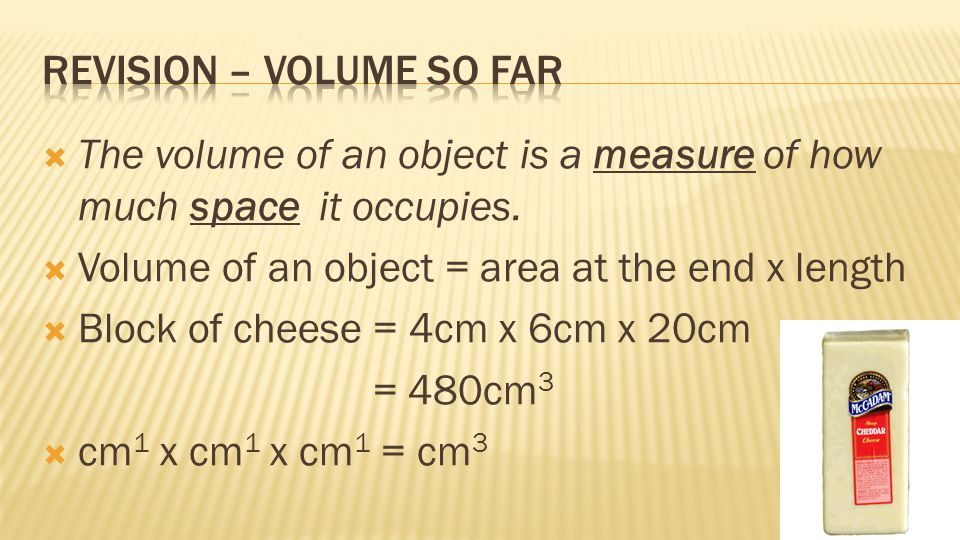  The volume of an object is a measure of how much space it occupies.  Volume of an object = area at the end x length  Block of cheese = 4cm x 6cm x