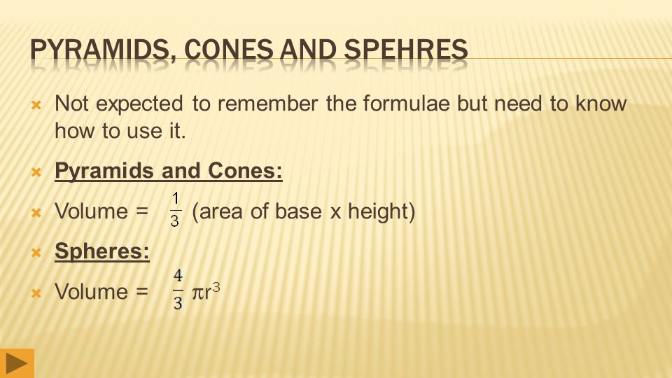  Not expected to remember the formulae but need to know how to use it.  Pyramids and Cones:  Volume = (area of base x height)  Spheres:  Volume =