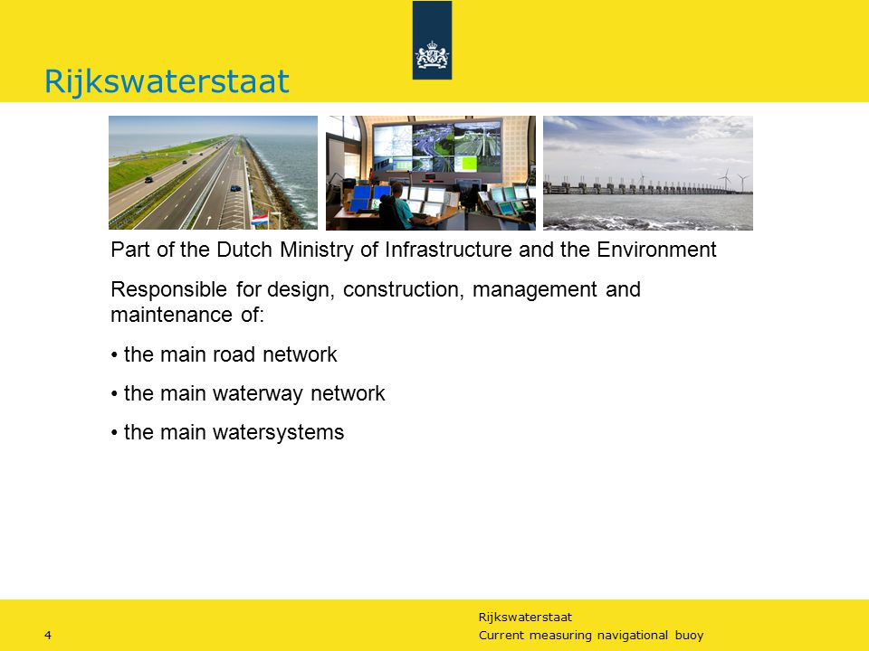 Rijkswaterstaat 4Current measuring navigational buoy Rijkswaterstaat Part of the Dutch Ministry of Infrastructure and the Environment Responsible for design, construction, management and maintenance of: the main road network the main waterway network the main watersystems