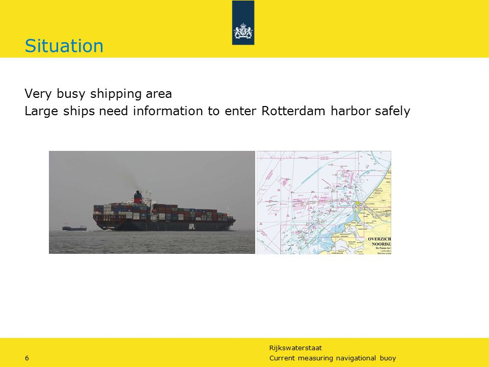Rijkswaterstaat 6Current measuring navigational buoy Situation Very busy shipping area Large ships need information to enter Rotterdam harbor safely