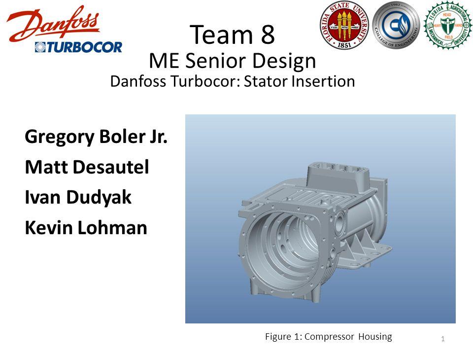 Team 8 ME Senior Design Danfoss Turbocor: Stator Insertion Gregory Boler Jr.