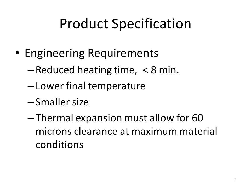 Product Specification Engineering Requirements – Reduced heating time, < 8 min. – Lower final temperature – Smaller size – Thermal expansion must allo