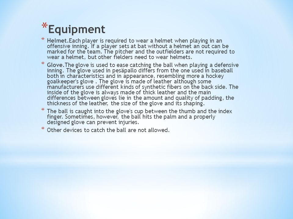 * Equipment * Helmet.Each player is required to wear a helmet when playing in an offensive inning. If a player sets at bat without a helmet an out can