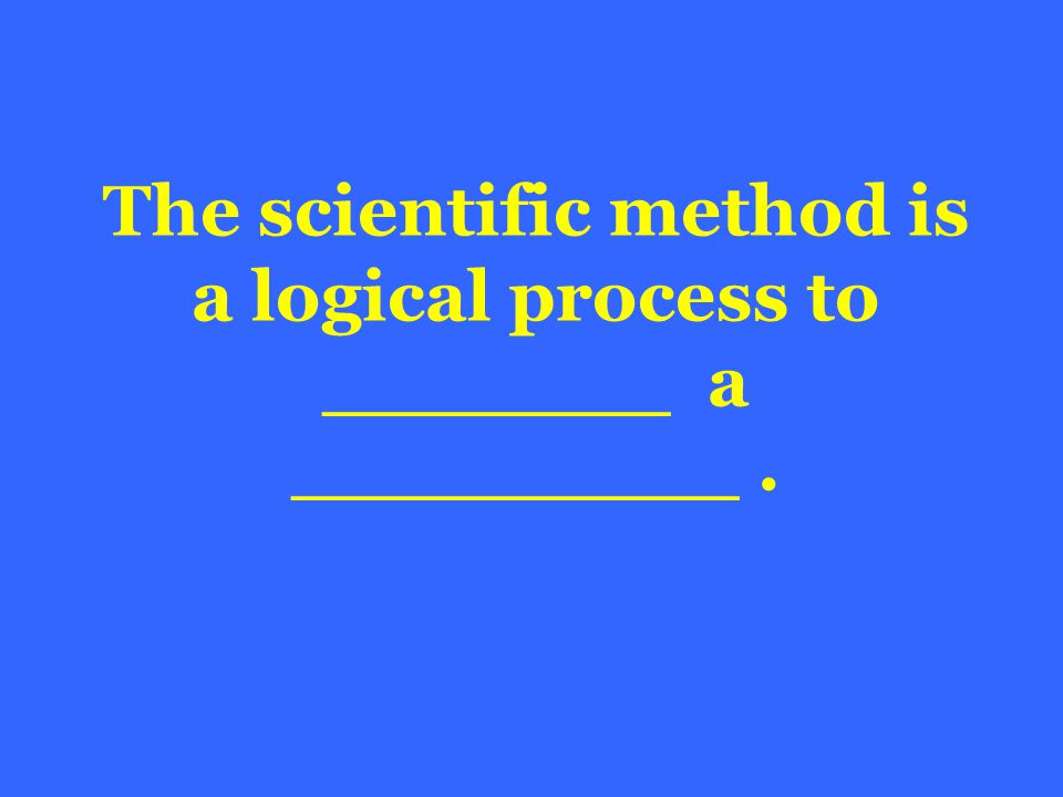 The scientific method is a logical process to _______ a _________.