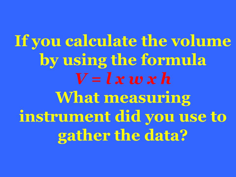 If you calculate the volume by using the formula V = l x w x h What measuring instrument did you use to gather the data