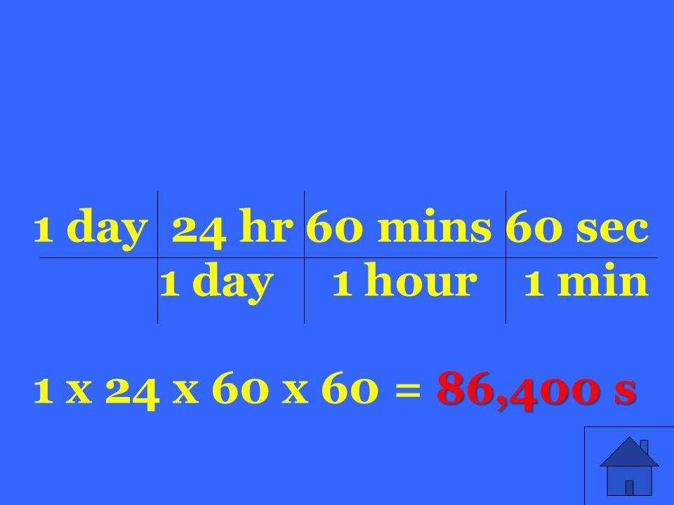 86,400 s 1 day 24 hr 60 mins 60 sec 1 day 1 hour 1 min 1 x 24 x 60 x 60 = 86,400 s