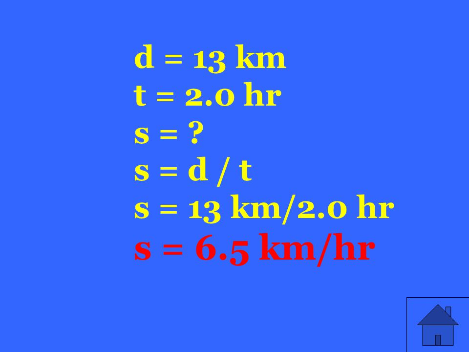d = 13 km t = 2.0 hr s = s = d / t s = 13 km/2.0 hr s = 6.5 km/hr
