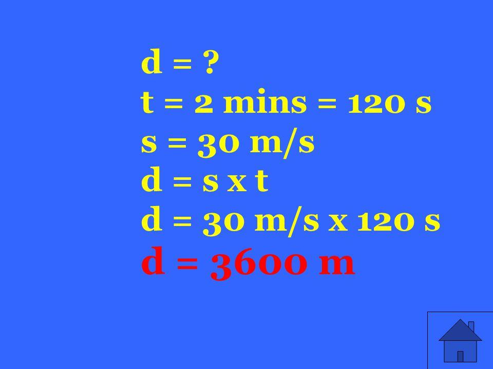 d = t = 2 mins = 120 s s = 30 m/s d = s x t d = 30 m/s x 120 s d = 3600 m