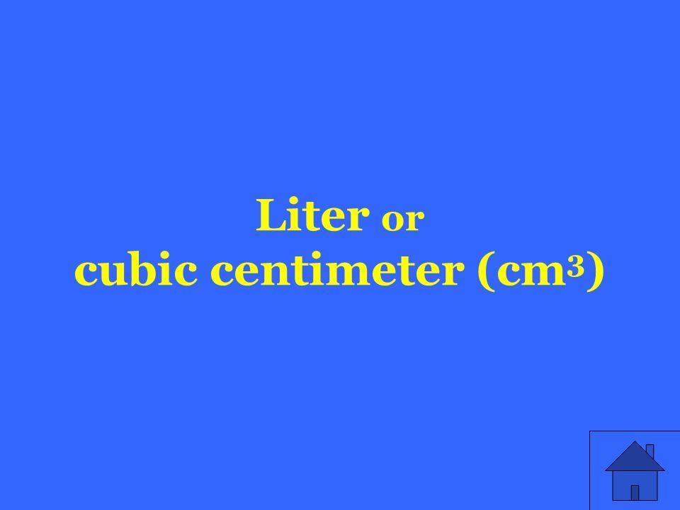 Liter or cubic centimeter (cm 3 )