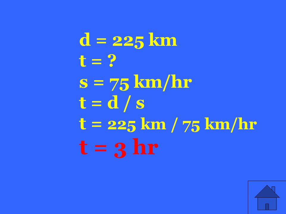d = 225 km t = s = 75 km/hr t = d / s t = 225 km / 75 km/hr t = 3 hr