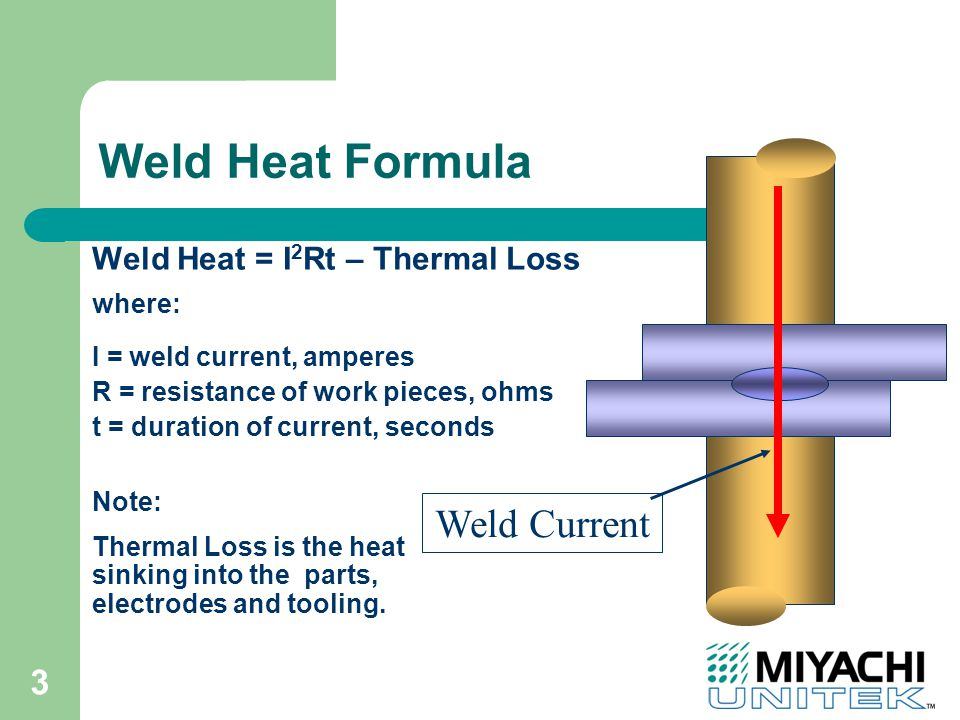 3 Weld Heat = I 2 Rt – Thermal Loss Weld Current Note: Thermal Loss is the heat sinking into the parts, electrodes and tooling.