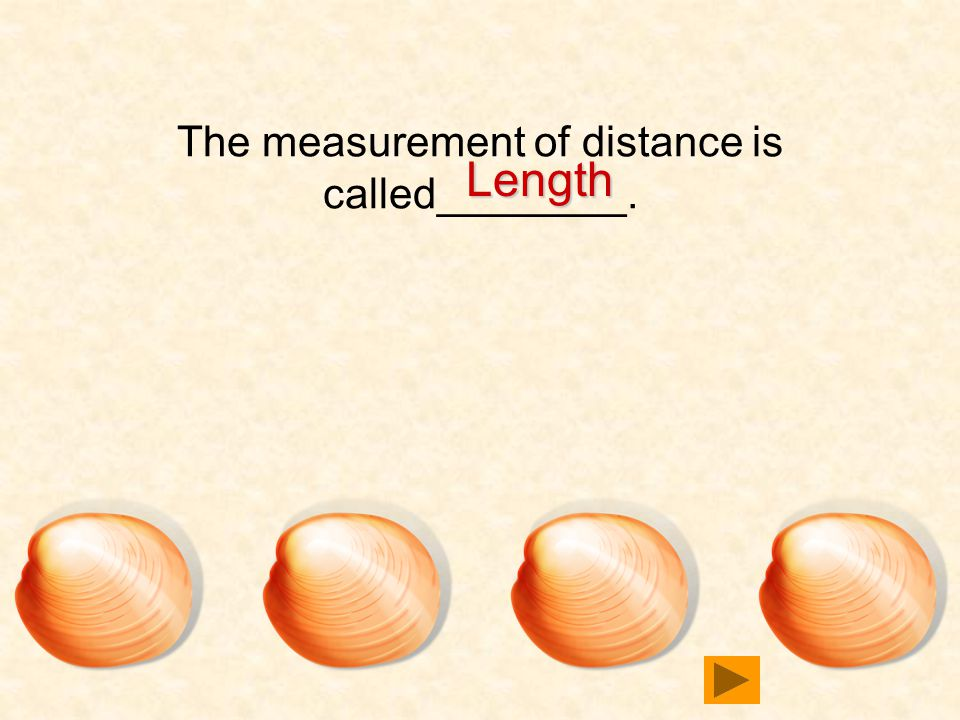 The measurement of distance is called________. Length Length