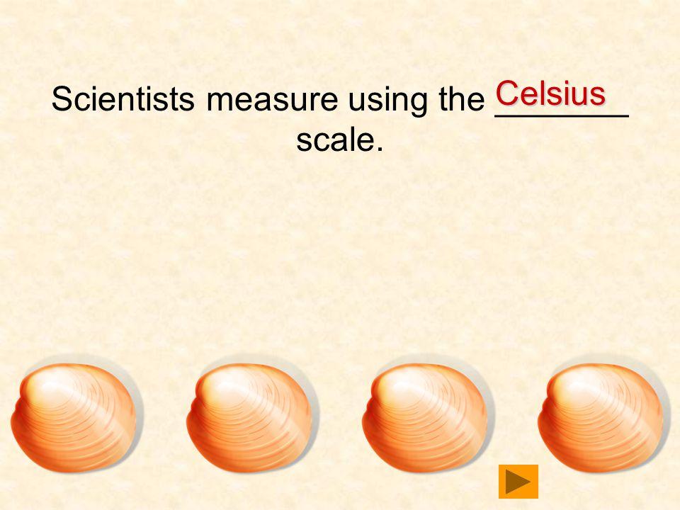 5151020 Scientists measure using the _______ scale. Celsius Celsius