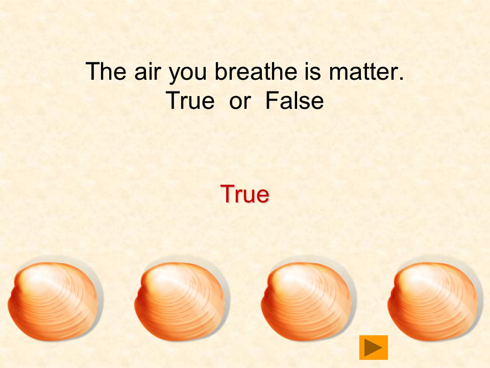 The air you breathe is matter. True or False True