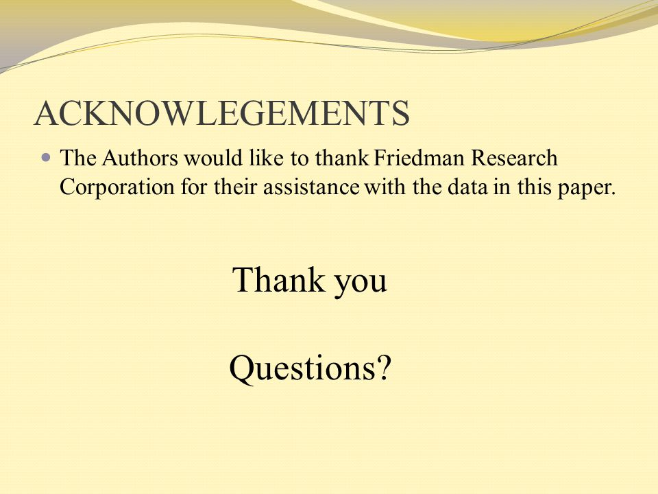 ACKNOWLEGEMENTS The Authors would like to thank Friedman Research Corporation for their assistance with the data in this paper. Thank you Questions?