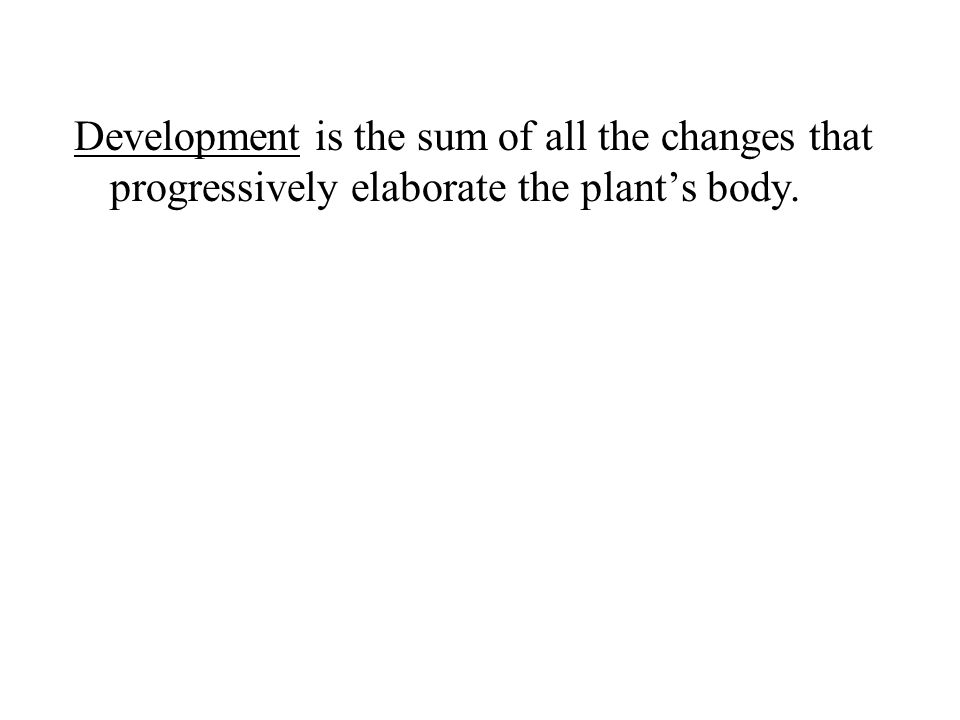 Development is the sum of all the changes that progressively elaborate the plant's body.