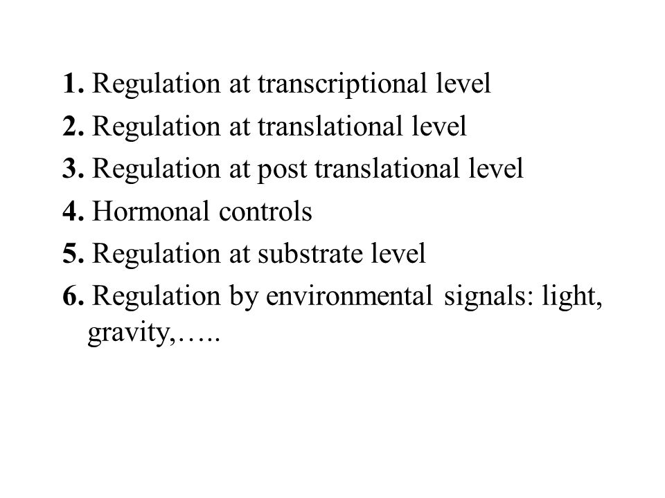 1. Regulation at transcriptional level 2. Regulation at translational level 3. Regulation at post translational level 4. Hormonal controls 5. Regulati