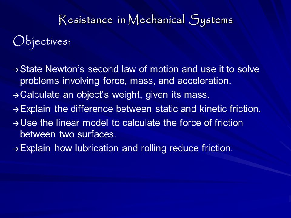 Resistance in Mechanical Systems : Objectives:   State Newton's second law of motion and use it to solve problems involving force, mass, and acceleration.