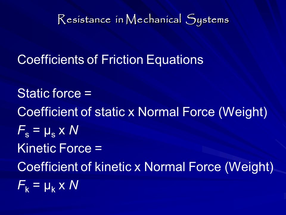 Coefficients of Friction Equations Static force = Coefficient of static x Normal Force (Weight) F s = μ s x N Kinetic Force = Coefficient of kinetic x Normal Force (Weight) F k = μ k x N Resistance in Mechanical Systems