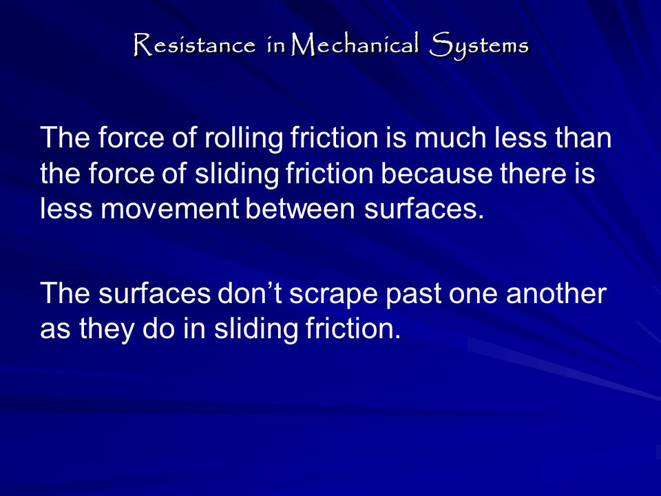 The force of rolling friction is much less than the force of sliding friction because there is less movement between surfaces.