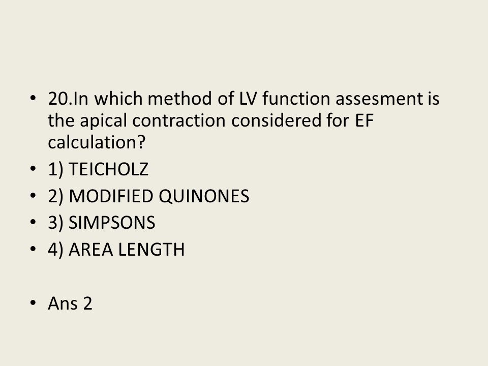 20.In which method of LV function assesment is the apical contraction considered for EF calculation? 1) TEICHOLZ 2) MODIFIED QUINONES 3) SIMPSONS 4) A