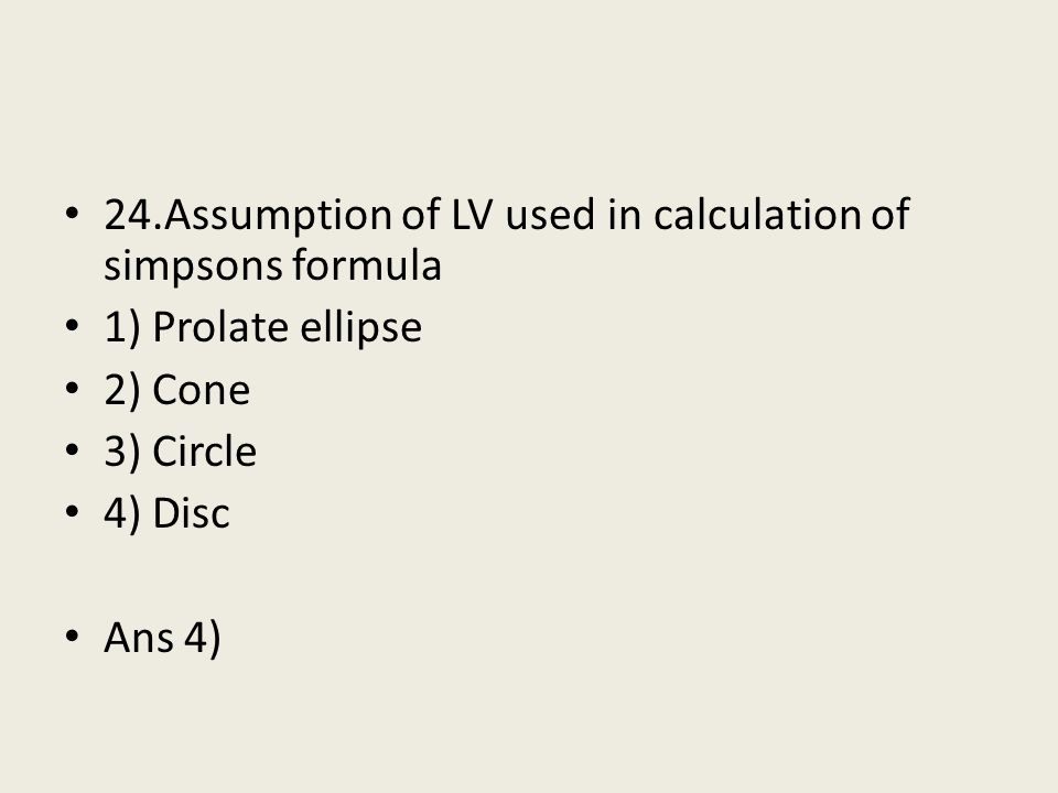 24.Assumption of LV used in calculation of simpsons formula 1) Prolate ellipse 2) Cone 3) Circle 4) Disc Ans 4)