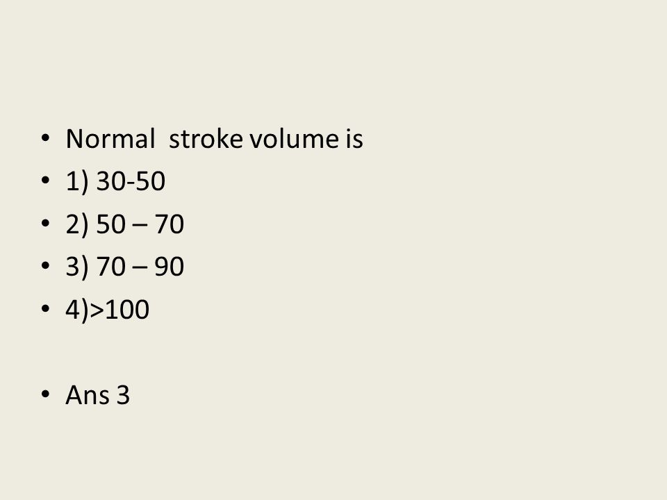 Normal stroke volume is 1) 30-50 2) 50 – 70 3) 70 – 90 4)>100 Ans 3