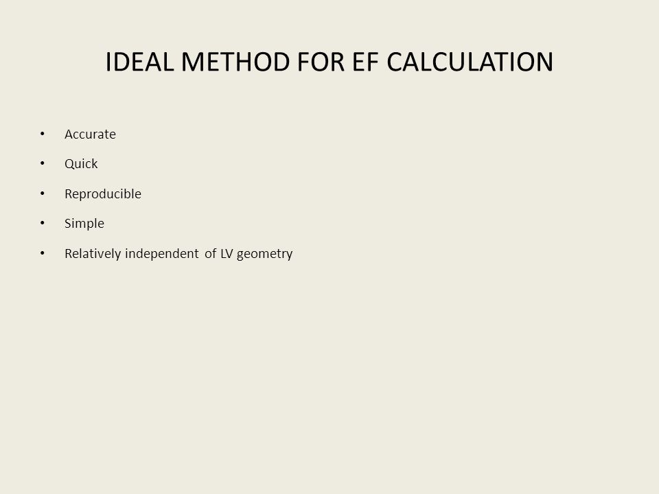 IDEAL METHOD FOR EF CALCULATION Accurate Quick Reproducible Simple Relatively independent of LV geometry