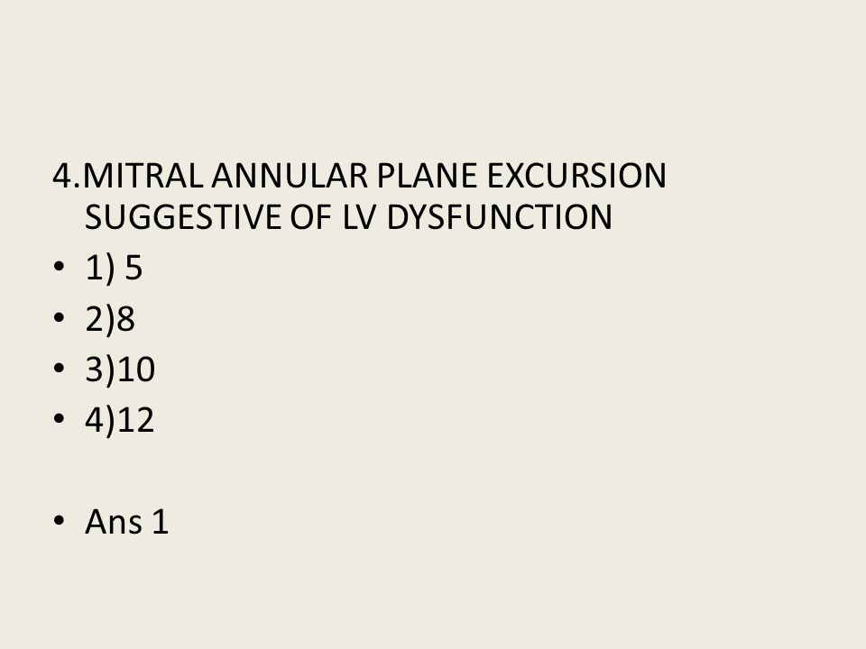 4.MITRAL ANNULAR PLANE EXCURSION SUGGESTIVE OF LV DYSFUNCTION 1) 5 2)8 3)10 4)12 Ans 1