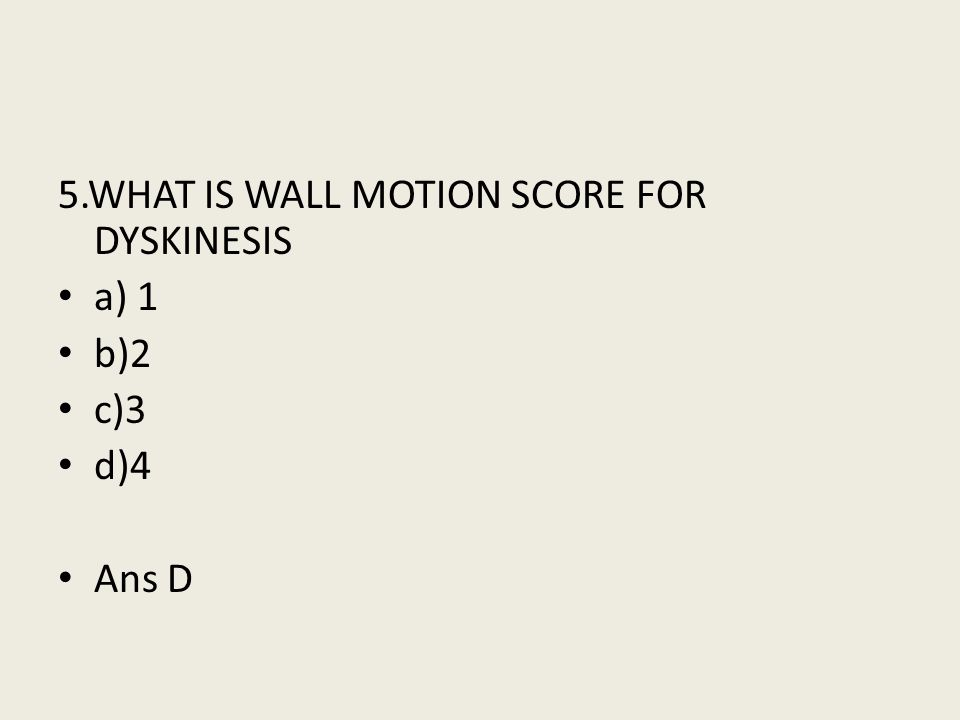 5.WHAT IS WALL MOTION SCORE FOR DYSKINESIS a) 1 b)2 c)3 d)4 Ans D