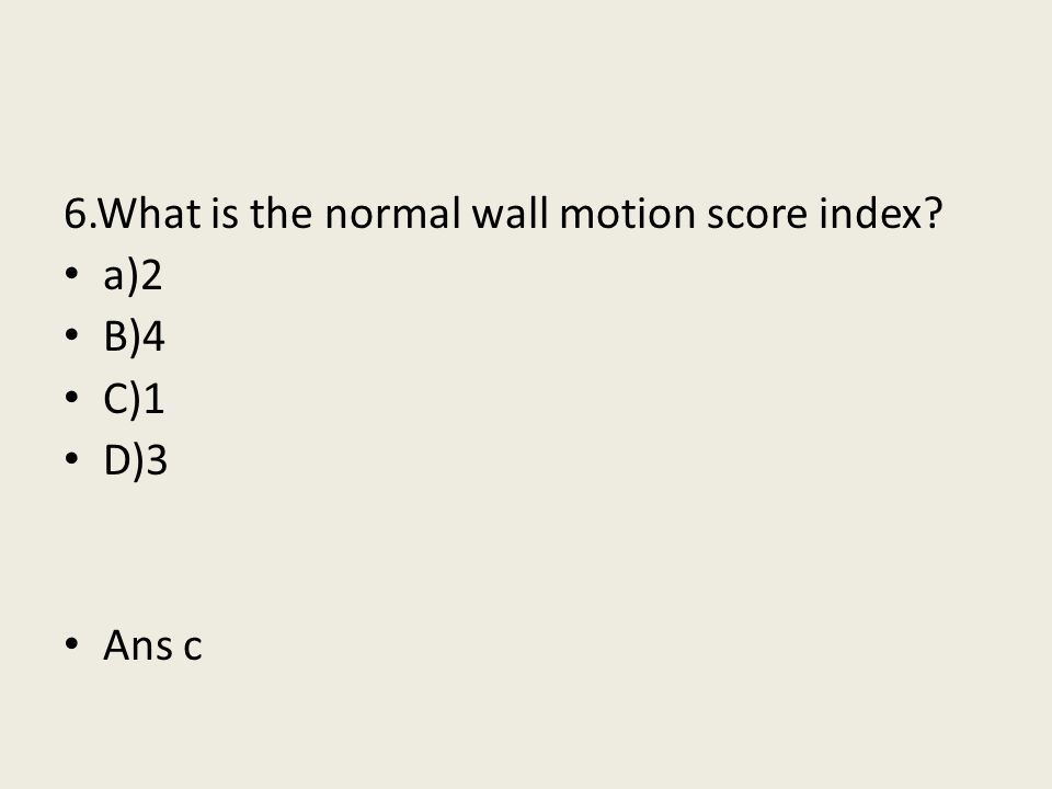 6.What is the normal wall motion score index? a)2 B)4 C)1 D)3 Ans c