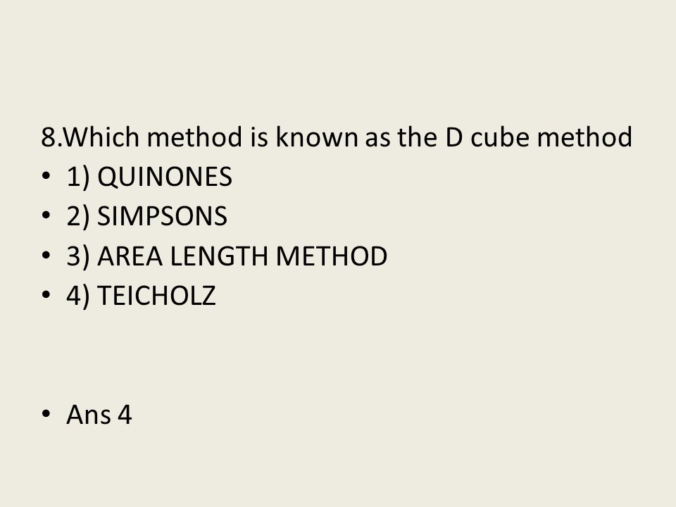 8.Which method is known as the D cube method 1) QUINONES 2) SIMPSONS 3) AREA LENGTH METHOD 4) TEICHOLZ Ans 4