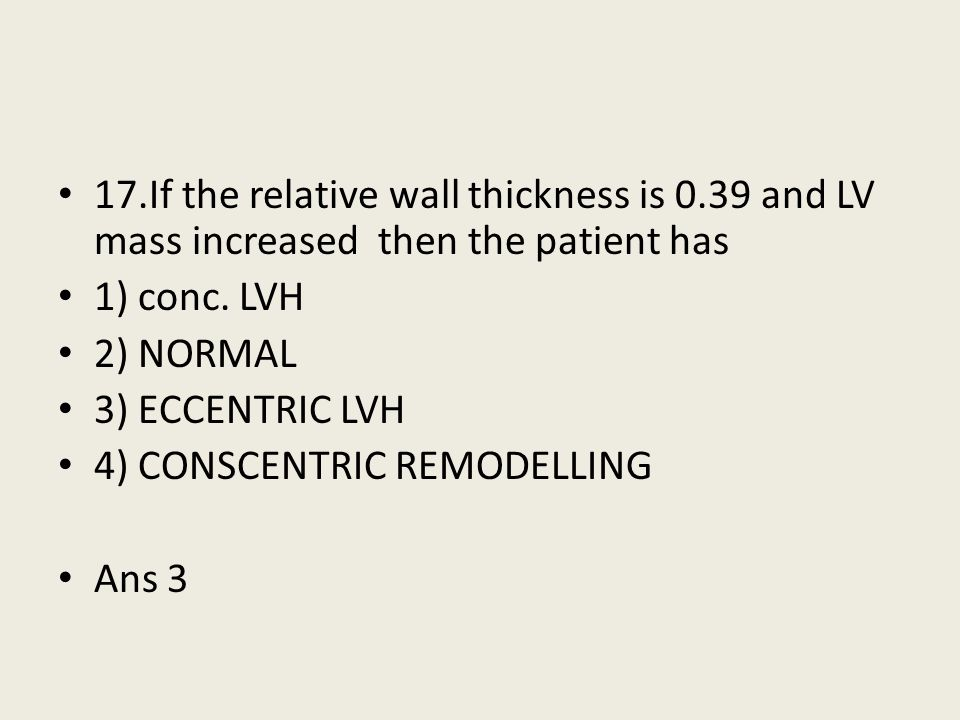 17.If the relative wall thickness is 0.39 and LV mass increased then the patient has 1) conc. LVH 2) NORMAL 3) ECCENTRIC LVH 4) CONSCENTRIC REMODELLIN