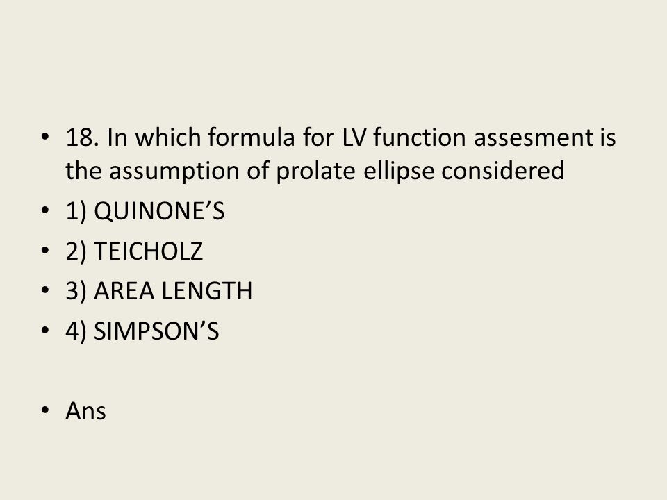 18. In which formula for LV function assesment is the assumption of prolate ellipse considered 1) QUINONE'S 2) TEICHOLZ 3) AREA LENGTH 4) SIMPSON'S An